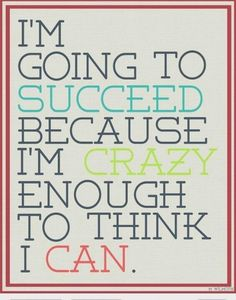 """""""I'm going to succeed because I'm crazy enough to think I can."""""""