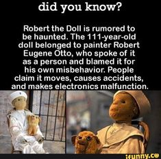 Did you know? Robert the Doll is rumored to be haunted. The doll belonged to painter Robert Eugene Otto, who spoke of it as a person and blamed it for his own misbehavior. People claim it moves, causes accidents, and'makes electronics malfunct Creepy Facts, Wtf Fun Facts, Funny Facts, Strange Facts, Random Facts, Real Facts, True Facts, Random Stuff, Funny Quotes