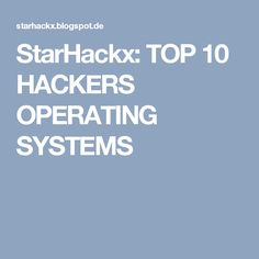 StarHackx: TOP 10 HACKERS OPERATING SYSTEMS