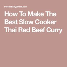How To Make The Best Slow Cooker Thai Red Beef Curry