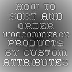 How to sort and order WooCommerce products by Custom Attributes