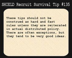 S.H.I.E.L.D. Recruit Survival Tip #135:These tips should not be construed as hard and fast rules unless they are reiterated in actual distributed policy. There are often exceptions, but they tend to be very good ideas.