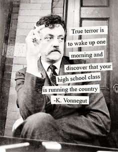 "Kurt Vonnegut: ""True terror is to wake up one morning and discover that your high school class is running the country."" #quotes"