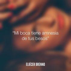 Mi boca tiene amnesia de tus besos Eliécer Brenno #besos #quotes #writers…