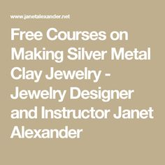 Free Courses on Making Silver Metal Clay Jewelry - Jewelry Designer and Instructor Janet Alexander