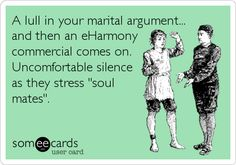 A lull in your marital argument... and then an eHarmony commercial comes on. Uncomfortable silence as they stress 'soul mates'.