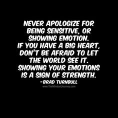Never apologize for being sensitive, or showing emotion. If you have a big heart, don't be afraid to let the world see it. Showing your emotions is a sign of strength.-Brad Turnbull - The Mindset Journey Heart Quotes, Happy Quotes, True Quotes, Words Quotes, Wise Words, Motivational Quotes, Inspirational Quotes, Sayings, Bio Quotes