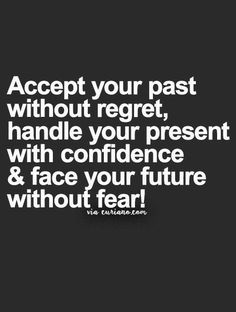 Accept your past without regret, handle your present with confidence and face your future without fear!