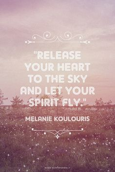 """""""Release your heart to the sky and let your spirit fly."""" - Melanie Koulouris 