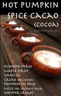 Hot Pumpkin Spice Cacao:       2 cups Almond milk  or coconut        1/2 cup pumpkin puree      3 tablespoons maple syrup      3 tablespoons vanilla      1 1/2 teaspoon pumpkin pie spice (or 3 parts cinnamon to 1 part each nutmeg and ginger)      1/2 cup strong cacao      Whipped cream and spices for serving.
