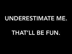 underestimate me.  that'll be fun.  quotes. wisdom. advice. life lessons.