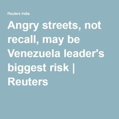 Angry streets, not recall, may be Venezuela leader's biggest risk | Reuters