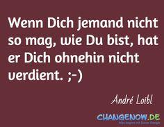Wenn Dich jemand nicht so mag, wie Du bist, hat er Dich ohnehin nicht verdient. ;-) / André Loibl