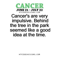 Cancer's are very impulsive. Behind the tree in the park seemed like a good idea at the time.   - WTF Zodiac Signs Daily Horoscope!