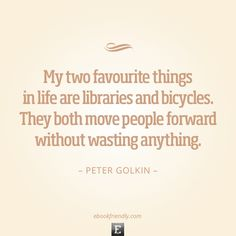 Library quote: My two favourite things in life are libraries and bicycles. They both move people forward without wasting anything. -Peter Go...