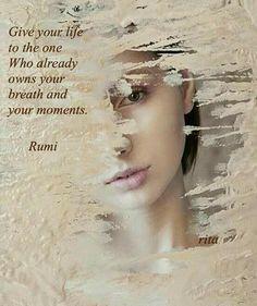 Geben Sie Ihr Leben demjenigen, Der bereits Ihren Atem und Ihre Momente besitzt. Rumi  <3 Give your life to the one  Who already owns your breath and your moments . Rumi