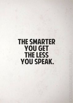The smarter you get the less you speak. via (http://ift.tt/2eji31U) #WordsofWisdomQuotes