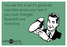 You see this shoe? It's gonna be imprinted across your face if you insult Avenged Sevenfold one more time. | Music Ecard | someecards.com
