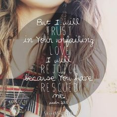 Psalm 13:5 ~ But I will trust in Your unfailing love, I will rejoice because You have rescued me...