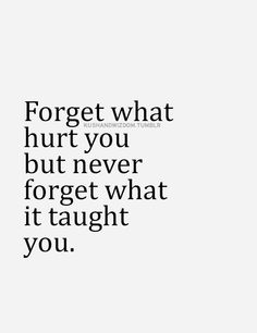 Forget what hurt you but never forget what it taught you.