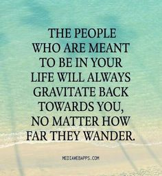 The people who are meant to be in your life will always gravitate back towards you, no matter how far they wonder.