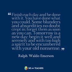 """Finish each day and be done with it. You have done what you could. Some blunders and absurdities no doubt crept in; forget them as soon as you can. Tomorrow is a new day. You shall begin it serenely and with too high a spirit to be encumbered with your old nonsense.""  ― Ralph Waldo Emerson"