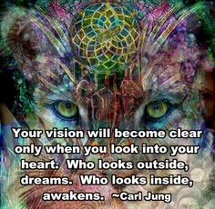 """""""Your vision will become clear only when you look into your heart. Who looks outside dreams. Who looks inside awakens. -- Carl Jung"""