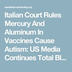 Italian Court Rules Mercury And Aluminum In Vaccines Cause Autism: US Media Continues Total Blackout Of Medical Truth | Republic Broadcasting Network
