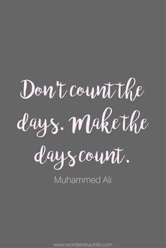 100 Amazingly Encouraging and Inspirational Quotes - Don't count the days. Make the days count. - Muhammed Ali