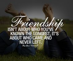 Friendship isn't about who you've known the longest, it's about who came and never left.