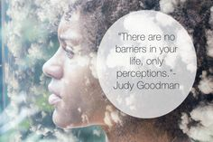 """There are no barriers in your life, only perceptions."" - Judy Goodman  www.JudyGoodman.com"