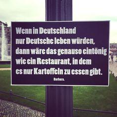 Wenn in Deutschland nur Deutsche leben würden, dann wäre das genauso eintönig wie ein Restaurant, in dem es nur Kartoffeln zu essen gibt.  - Barbara.  (via Facebook - Barbara.)  #zitat #zitate #spruch #sprüche #sprichwörter #worte #wahreworte #schöneworte #barbara #aktion #streetart
