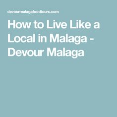How to Live Like a Local in Malaga - Devour Malaga