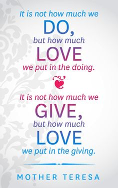 """It is not how much we give, but how much love we put in the giving."" ~ Mother Teresa"