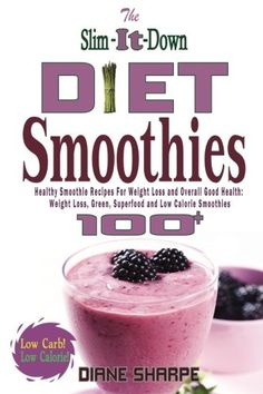 Smoothie Cookbook With Over 100 Smoothies For Weight Loss, Superfood Smoothies, Green Smoothies, Protein Smoothies, Low Calorie Weight Loss Smoothies And M The Slim-It-Down Diet Smoothies: Over 100 Healthy Smoothie Recipes For Weight Loss and Overall Good Health - Weight Loss, Green, Superfood and Low Calorie Smoothies