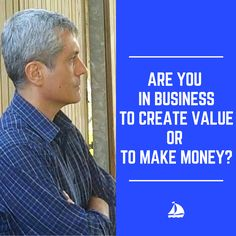 Are you in business to create value or to make money?