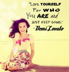 """""""Love yourself for who you are and just keep going"""" - Demi Lovato"""