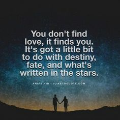 You don't find love, it finds you. It's got a little bit to do with destiny…
