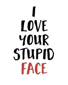 """I LOVE YOUR STUPID FACE - Love Valentines Quote -  When you and your love get silly and say stuff like """"I love your stupid face"""", then you know its real!  love stupid relationship face quote valentine valentines day girlfriend boyfriend cute typography red hipster"""