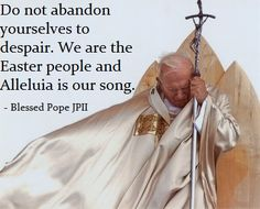 """""""Do not abandon yourselves to despair.  We are the Easter people and Alleluia is our song."""""""