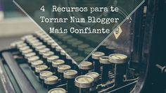 4 Recursos para te Tornar num Blogger Mais Confiante