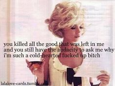 You killed all the good that was left in me and you still have the audacity to ask me why I'm such a cold-hearted bitch hahahaha that's me! Love it! Bitch Quotes, Badass Quotes, True Quotes, Great Quotes, Quotes To Live By, Qoutes, Funny Quotes, Inspirational Quotes, Single Quotes Humor
