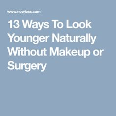 13 Ways To Look Younger Naturally Without Makeup or Surgery
