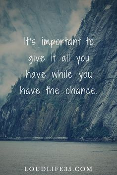 It's important to give it all you have while you have the chance.