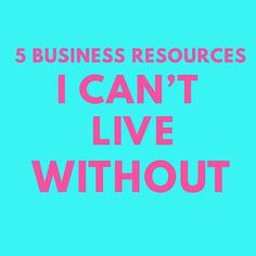 5 Business Resources I Can't Live Without