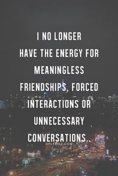 I no longer gave the energy for meaningless friendships, forced interactions or unnecessary conversations.