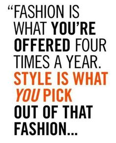 Fashion is what you're offered four times a year. Style is what you pick out of that fashion... -Oscar de la Renta