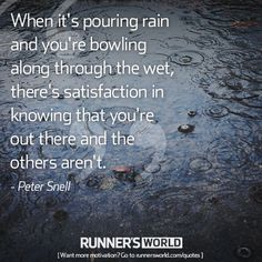 When it's pouring rain and you're bowling along through the wet, there's satisfaction in knowing that you're out there and the others aren't. - Peter Snell