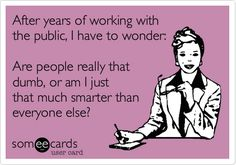 After years of working with the public, I have to wonder: Are people really that dumb, or am I just that much smarter than everyone else?