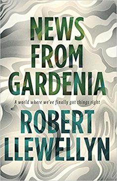 News from Gardenia: Amazon.co.uk: Robert Llewellyn: 9781783520091: Books